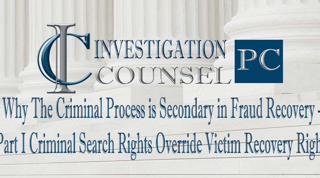 Why The Criminal Process is Secondary in Fraud Recovery – Part I Criminal Search Rights Override Victim Recovery Rights